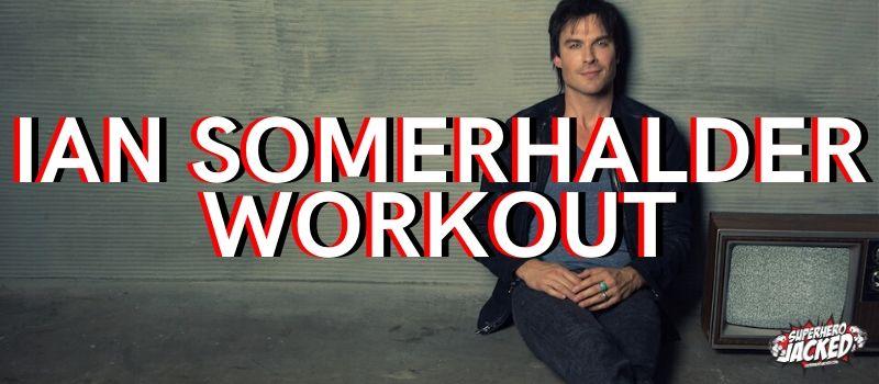 Ian Somerhalder Workout Routine