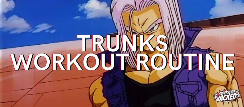 Trunks Workout Routine